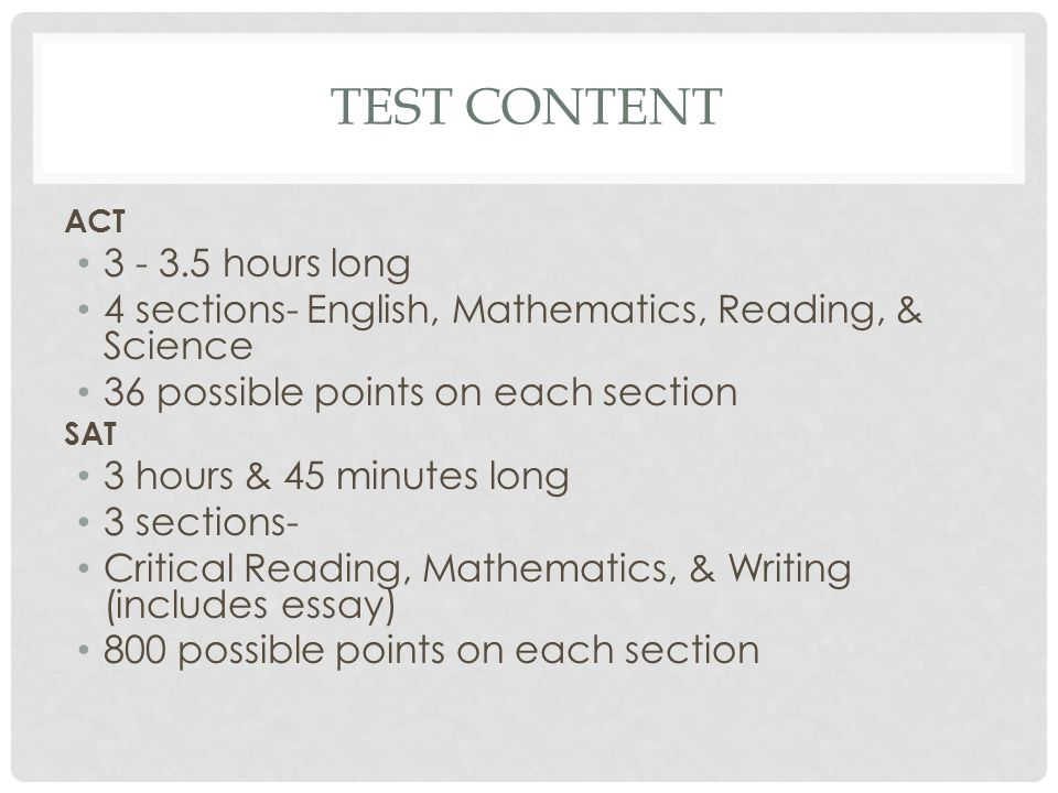 TEST CONTENT ACT 3 - 3.5 hours long 4 sections- English, Mathematics, Reading, & Science 36 possible points on each section SAT 3 hours & 45 minutes l