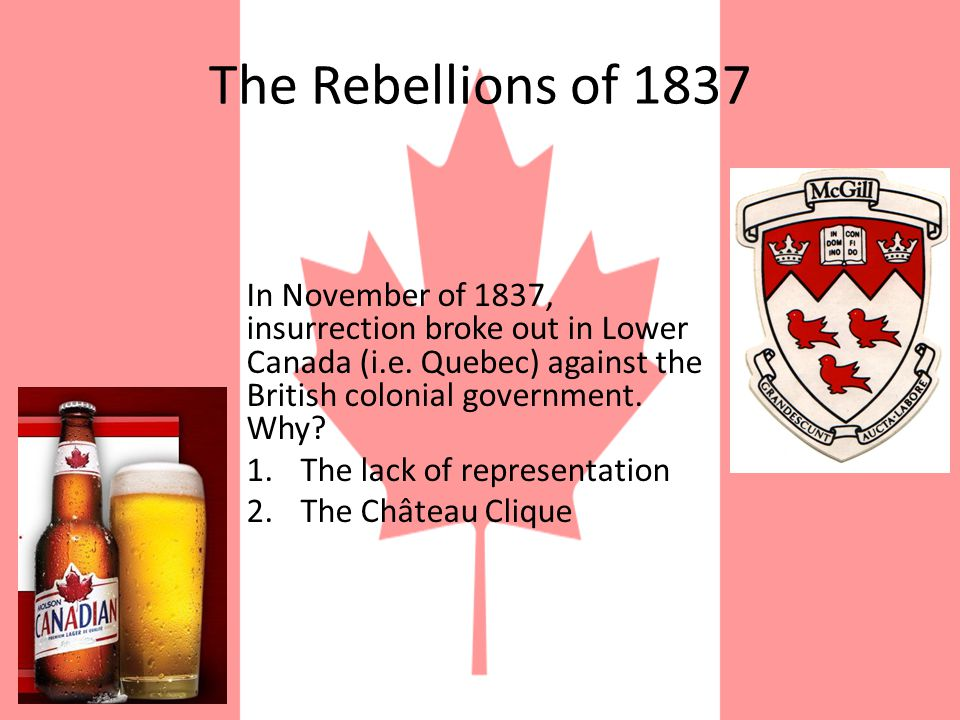 The Rebellions of 1837 In November of 1837, insurrection broke out in Lower Canada (i.e.