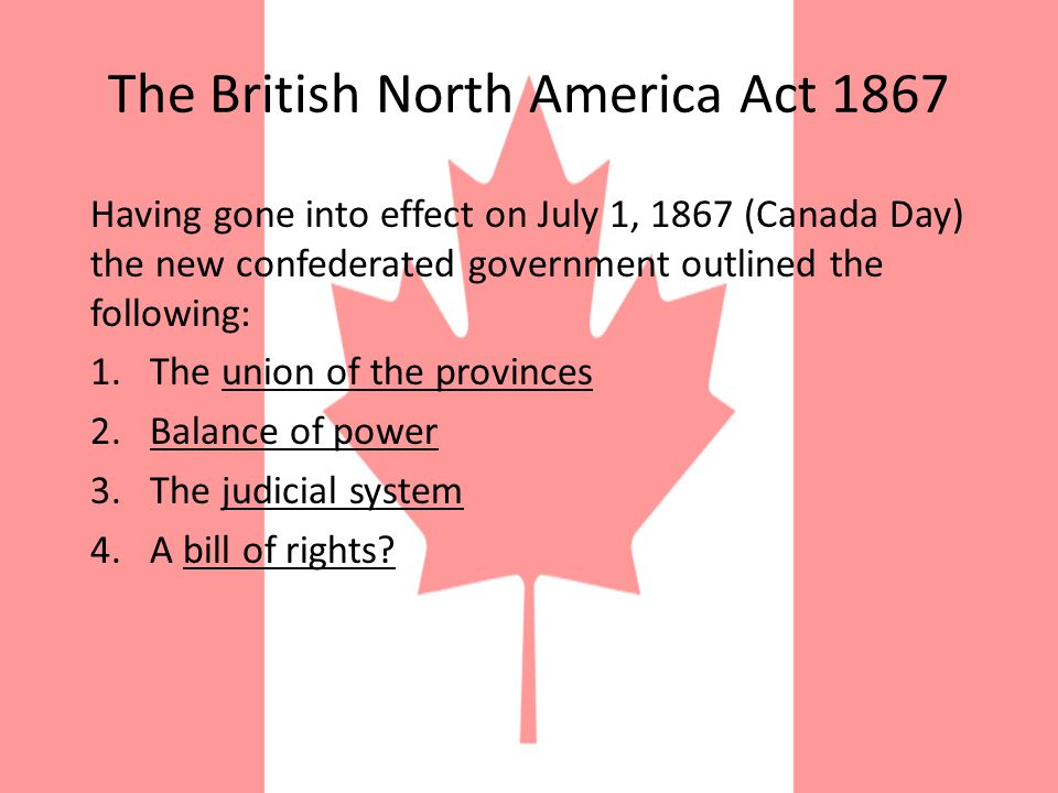 The British North America Act 1867 By adhering to the monarchical principle we avoid one defect inherent in the Constitution of the United States.