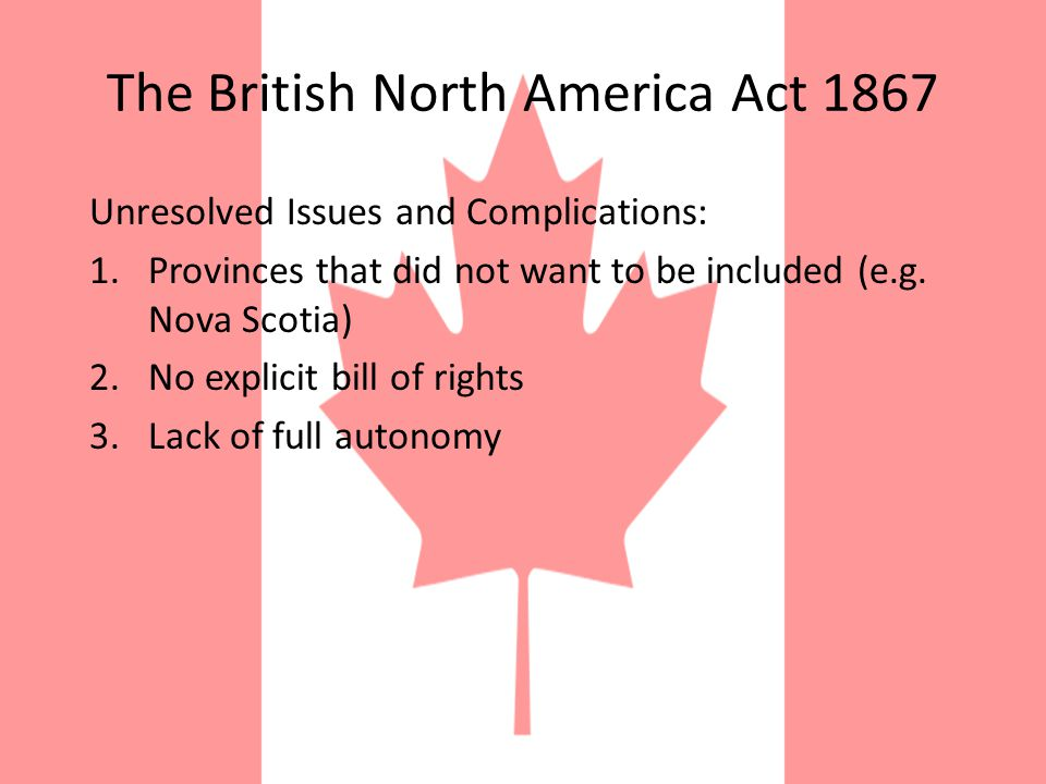The British North America Act 1867 Effects: Began the process that was to culminate in 1917 Though not without some bloodshed, Canada achieved the independence that the U.S.