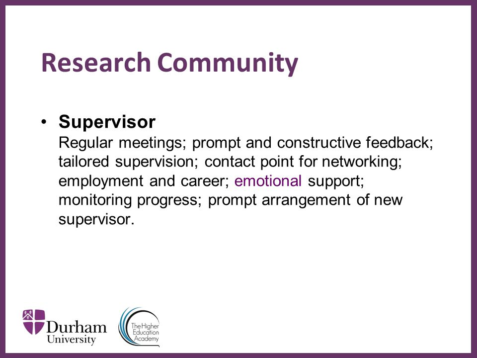 ∂ Research Community Supervisor Regular meetings; prompt and constructive feedback; tailored supervision; contact point for networking; employment and career; emotional support; monitoring progress; prompt arrangement of new supervisor.