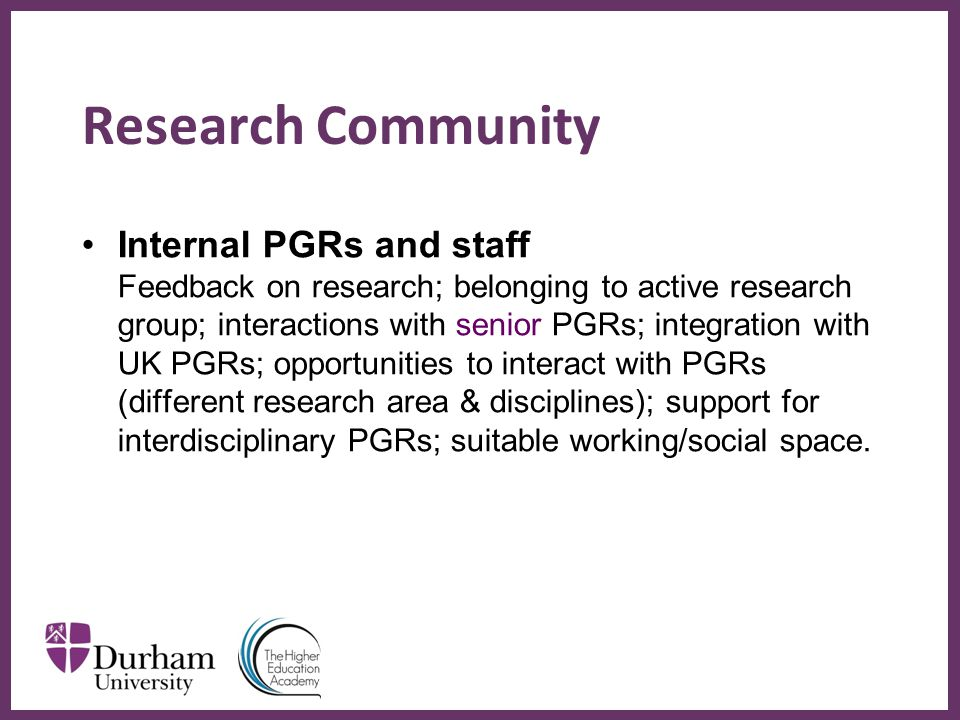 ∂ Research Community Internal PGRs and staff Feedback on research; belonging to active research group; interactions with senior PGRs; integration with UK PGRs; opportunities to interact with PGRs (different research area & disciplines); support for interdisciplinary PGRs; suitable working/social space.
