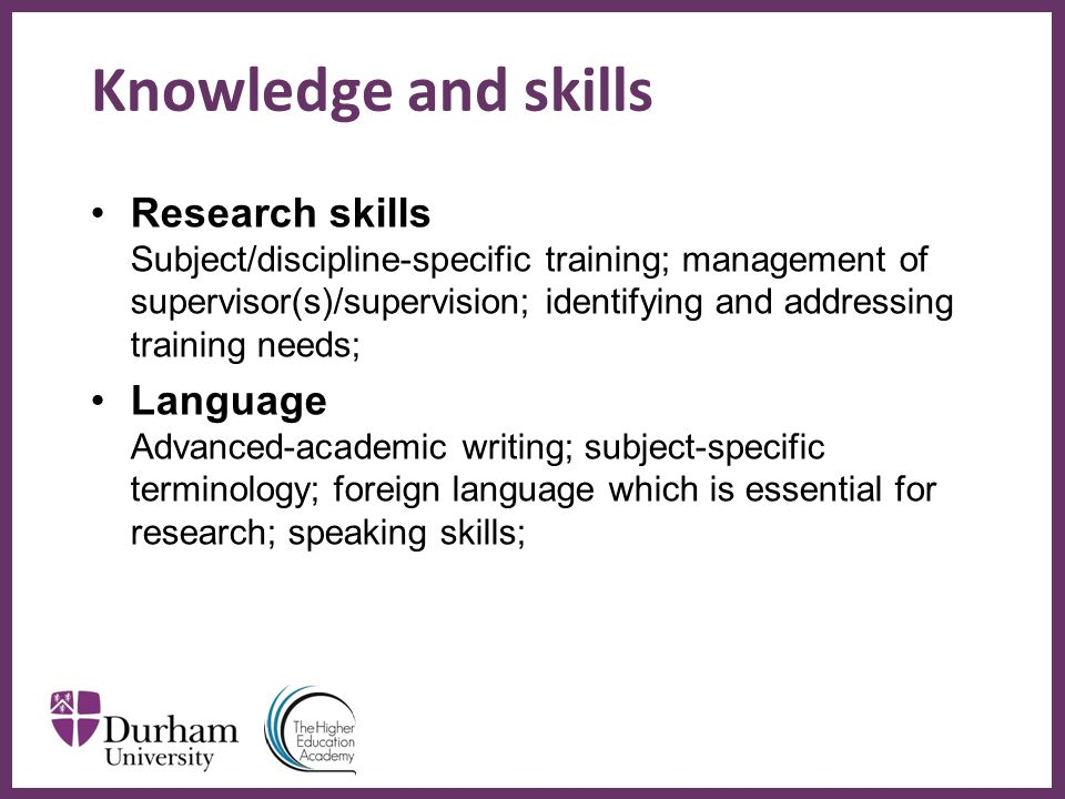 ∂ Knowledge and skills Research skills Subject/discipline-specific training; management of supervisor(s)/supervision; identifying and addressing training needs; Language Advanced-academic writing; subject-specific terminology; foreign language which is essential for research; speaking skills;