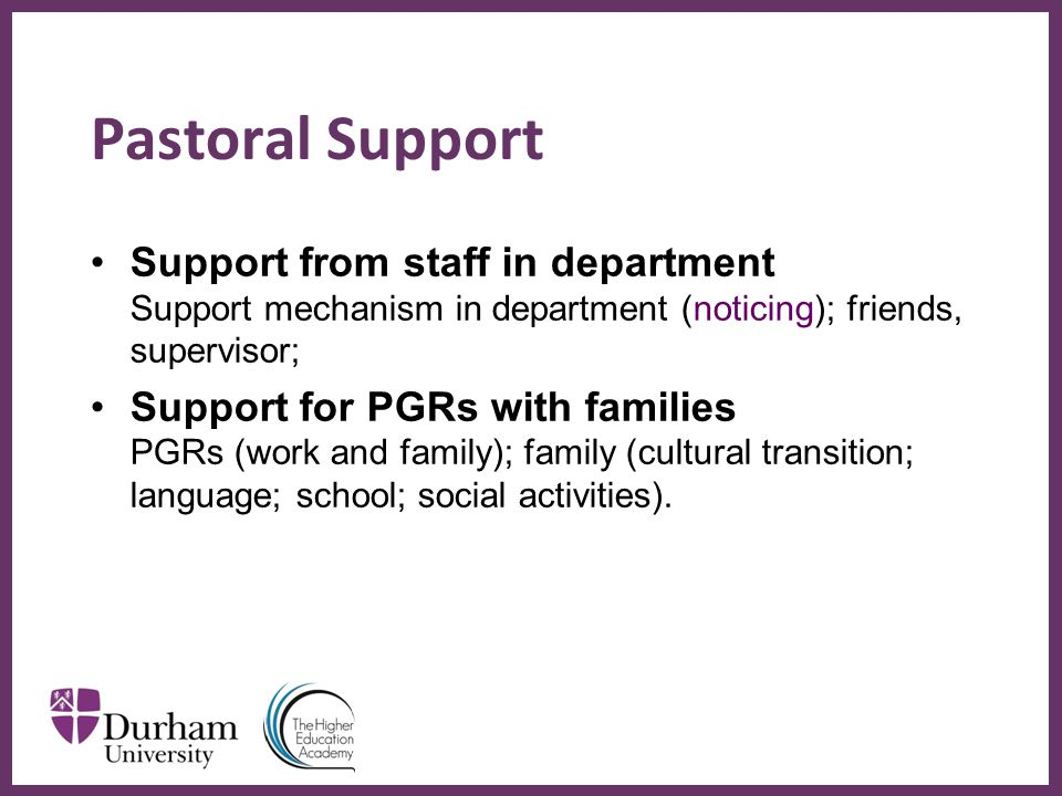 ∂ Pastoral Support Support from staff in department Support mechanism in department (noticing); friends, supervisor; Support for PGRs with families PGRs (work and family); family (cultural transition; language; school; social activities).