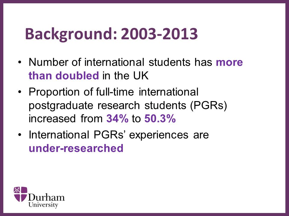 ∂ Background: 2003-2013 Number of international students has more than doubled in the UK Proportion of full-time international postgraduate research students (PGRs) increased from 34% to 50.3% International PGRs' experiences are under-researched