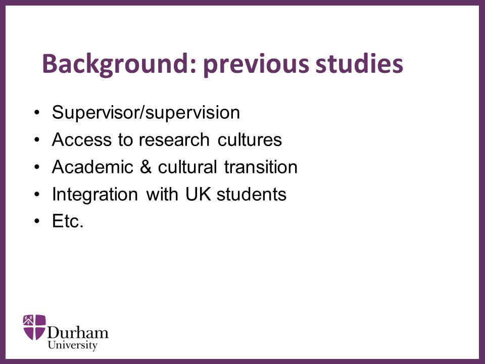 ∂ Background: previous studies Supervisor/supervision Access to research cultures Academic & cultural transition Integration with UK students Etc.