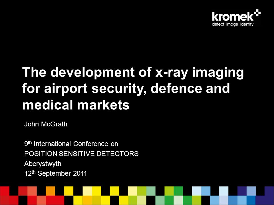 The development of x-ray imaging for airport security, defence and medical markets John McGrath 9 th International Conference on POSITION SENSITIVE DE