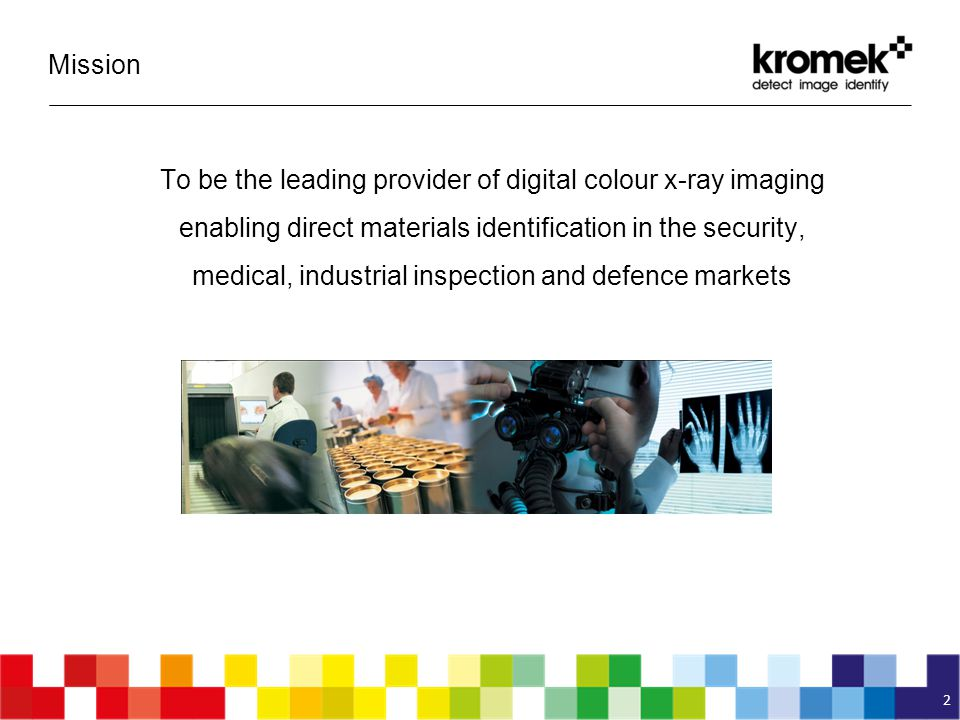 To be the leading provider of digital colour x-ray imaging enabling direct materials identification in the security, medical, industrial inspection an