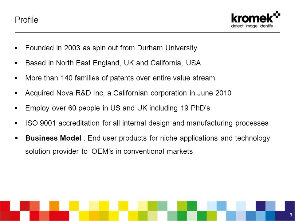 Profile  Founded in 2003 as spin out from Durham University  Based in North East England, UK and California, USA  More than 140 families of patents over entire value stream  Acquired Nova R&D Inc, a Californian corporation in June 2010  Employ over 60 people in US and UK including 19 PhD's  ISO 9001 accreditation for all internal design and manufacturing processes  Business Model : End user products for niche applications and technology solution provider to OEM's in conventional markets 3