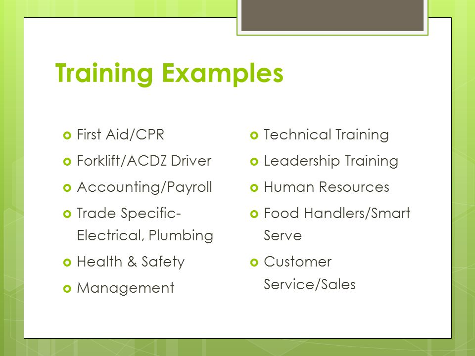 Training Examples  First Aid/CPR  Forklift/ACDZ Driver  Accounting/Payroll  Trade Specific- Electrical, Plumbing  Health & Safety  Management  Technical Training  Leadership Training  Human Resources  Food Handlers/Smart Serve  Customer Service/Sales