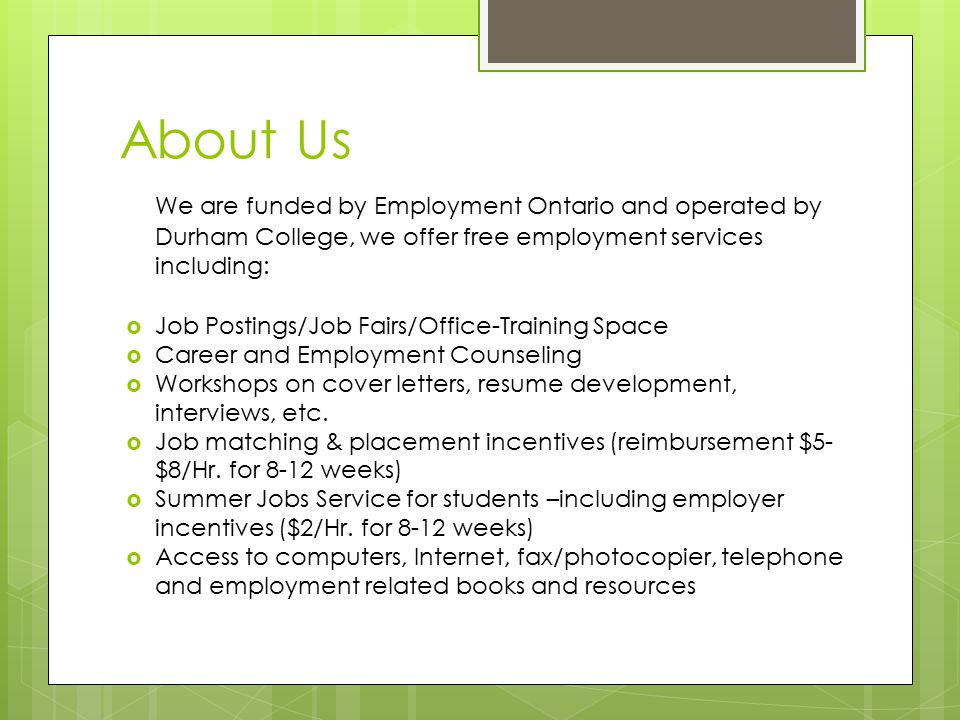 About Us We are funded by Employment Ontario and operated by Durham College, we offer free employment services including:  Job Postings/Job Fairs/Office-Training Space  Career and Employment Counseling  Workshops on cover letters, resume development, interviews, etc.