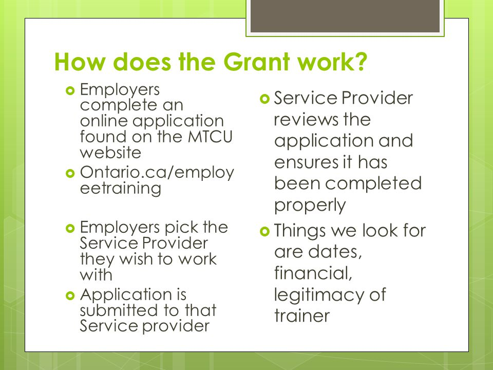 How does the Grant work?  Employers complete an online application found on the MTCU website  Ontario.ca/employ eetraining  Employers pick the Serv