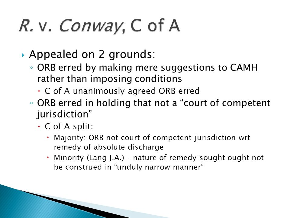  Appealed on 2 grounds: ◦ ORB erred by making mere suggestions to CAMH rather than imposing conditions  C of A unanimously agreed ORB erred ◦ ORB erred in holding that not a court of competent jurisdiction  C of A split:  Majority: ORB not court of competent jurisdiction wrt remedy of absolute discharge  Minority (Lang J.A.) – nature of remedy sought ought not be construed in unduly narrow manner