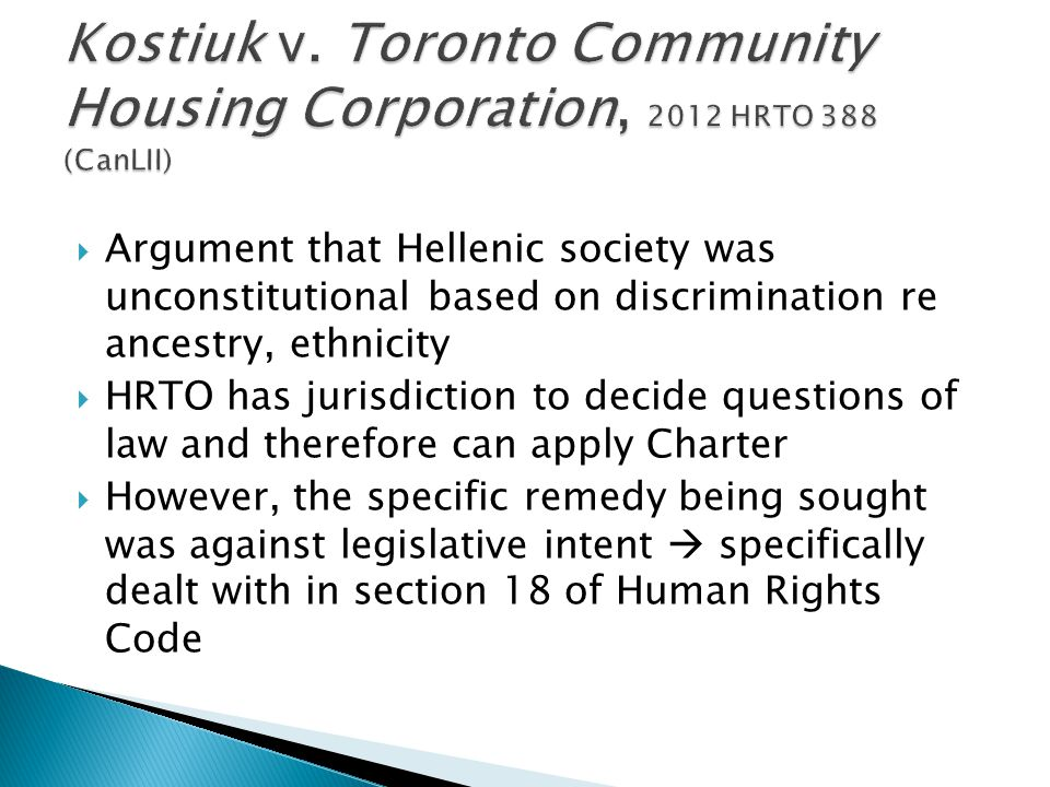  Argument that Hellenic society was unconstitutional based on discrimination re ancestry, ethnicity  HRTO has jurisdiction to decide questions of law and therefore can apply Charter  However, the specific remedy being sought was against legislative intent  specifically dealt with in section 18 of Human Rights Code