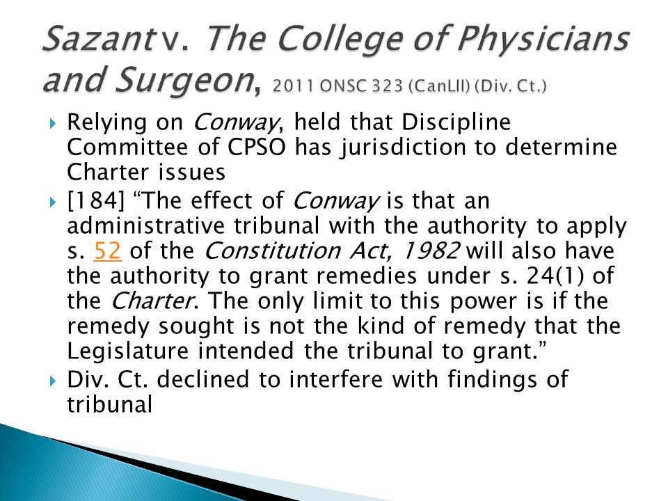  Relying on Conway, held that Discipline Committee of CPSO has jurisdiction to determine Charter issues  [184] The effect of Conway is that an administrative tribunal with the authority to apply s.