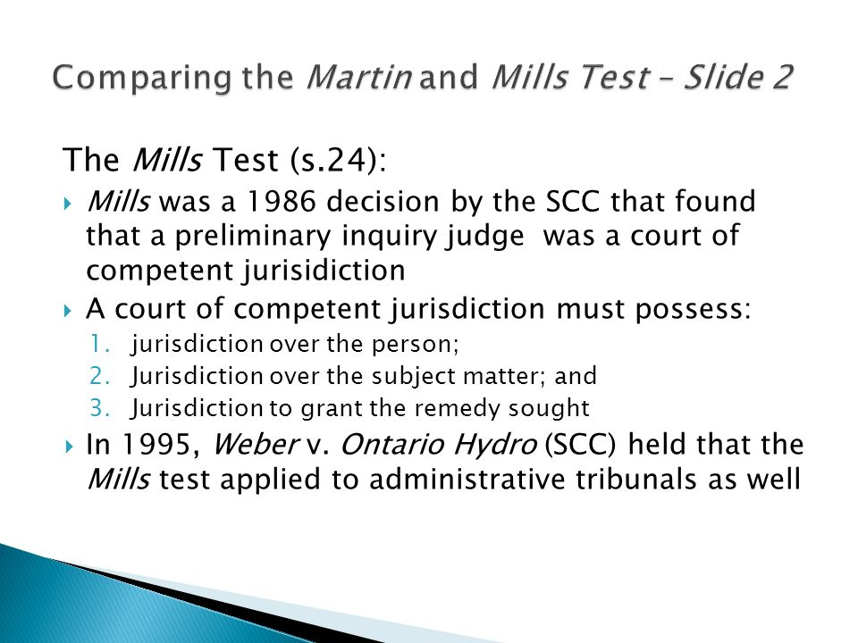 The Mills Test (s.24):  Mills was a 1986 decision by the SCC that found that a preliminary inquiry judge was a court of competent jurisidiction  A court of competent jurisdiction must possess: 1.jurisdiction over the person; 2.Jurisdiction over the subject matter; and 3.Jurisdiction to grant the remedy sought  In 1995, Weber v.
