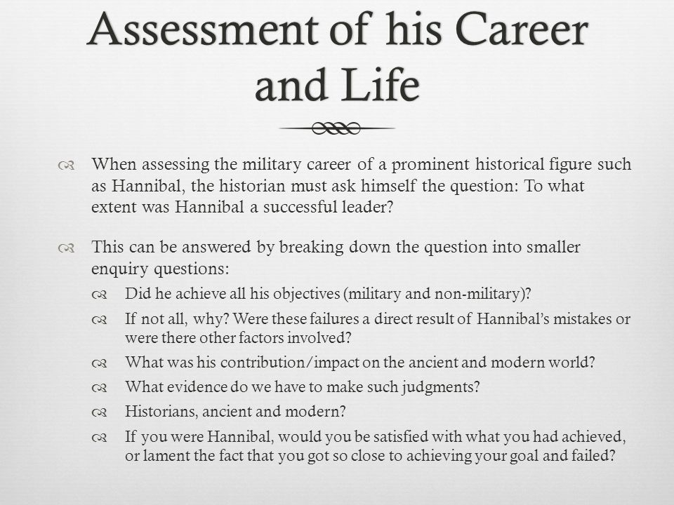 Assessment of his Career and Life  When assessing the military career of a prominent historical figure such as Hannibal, the historian must ask himself the question: To what extent was Hannibal a successful leader.