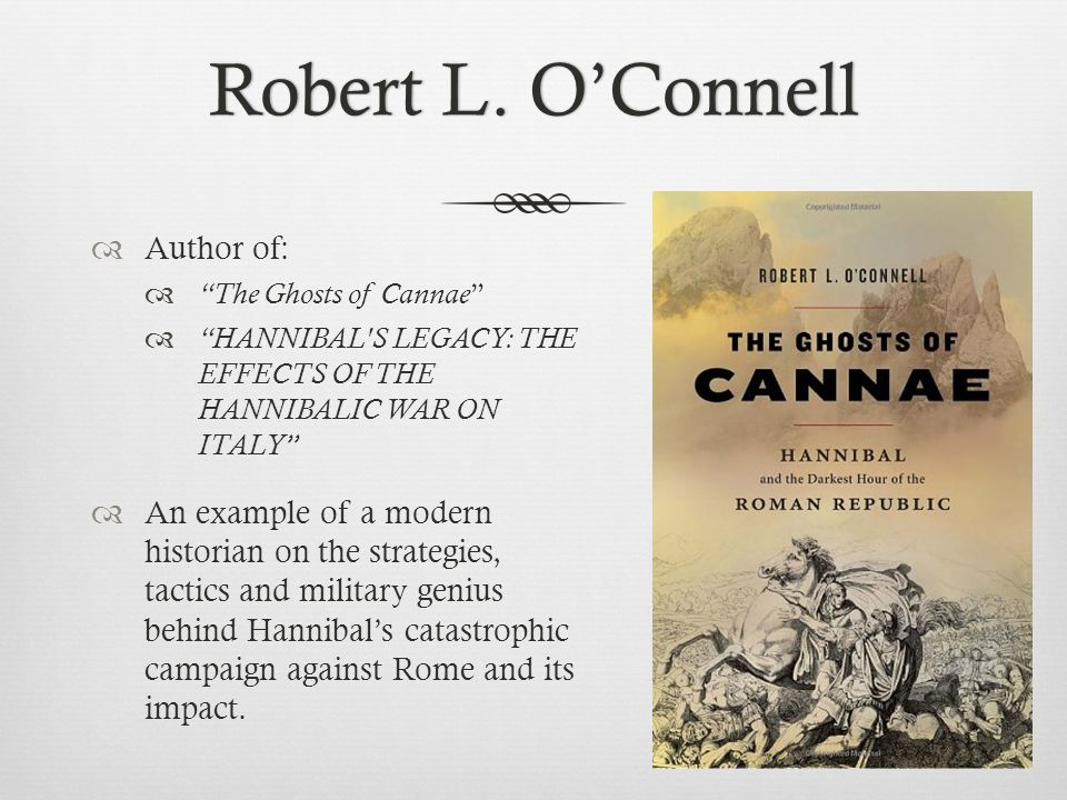 "Robert L. O'ConnellRobert L. O'Connell  Author of:  ""The Ghosts of Cannae ""  ""HANNIBAL'S LEGACY: THE EFFECTS OF THE HANNIBALIC WAR ON ITALY""  An e"