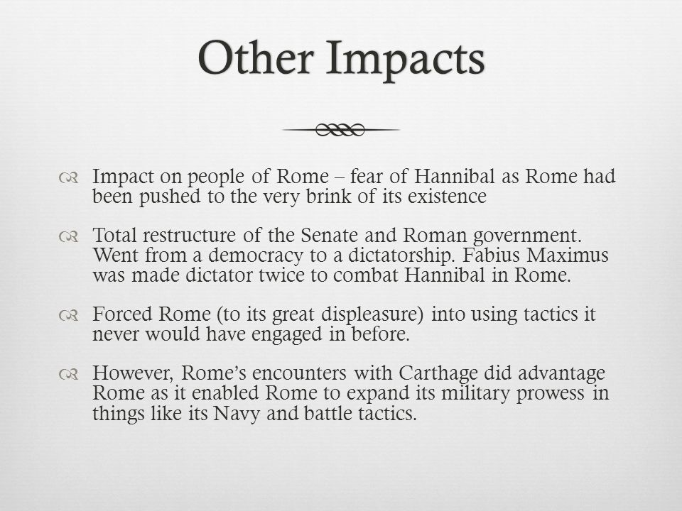 Other ImpactsOther Impacts  Impact on people of Rome – fear of Hannibal as Rome had been pushed to the very brink of its existence  Total restructure of the Senate and Roman government.