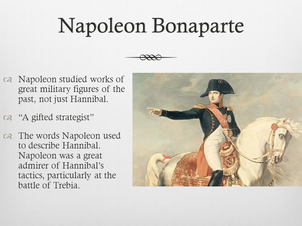 Napoleon BonaparteNapoleon Bonaparte  Napoleon studied works of great military figures of the past, not just Hannibal.