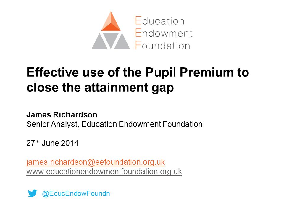 Effective use of the Pupil Premium to close the attainment gap James Richardson Senior Analyst, Education Endowment Foundation 27 th June 2014 james.richardson@eefoundation.org.uk www.educationendowmentfoundation.org.uk www.educationendowmentfoundation.org.uk @EducEndowFoundn