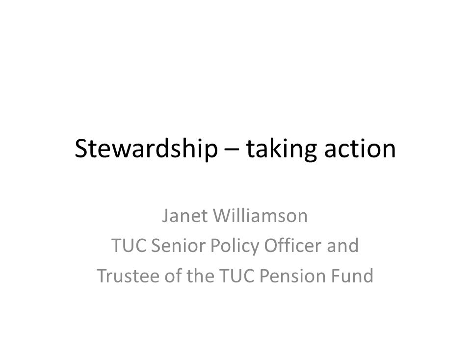 Stewardship – taking action Janet Williamson TUC Senior Policy Officer and Trustee of the TUC Pension Fund
