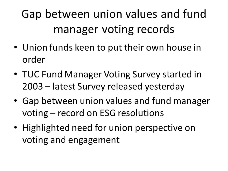 Gap between union values and fund manager voting records Union funds keen to put their own house in order TUC Fund Manager Voting Survey started in 2003 – latest Survey released yesterday Gap between union values and fund manager voting – record on ESG resolutions Highlighted need for union perspective on voting and engagement
