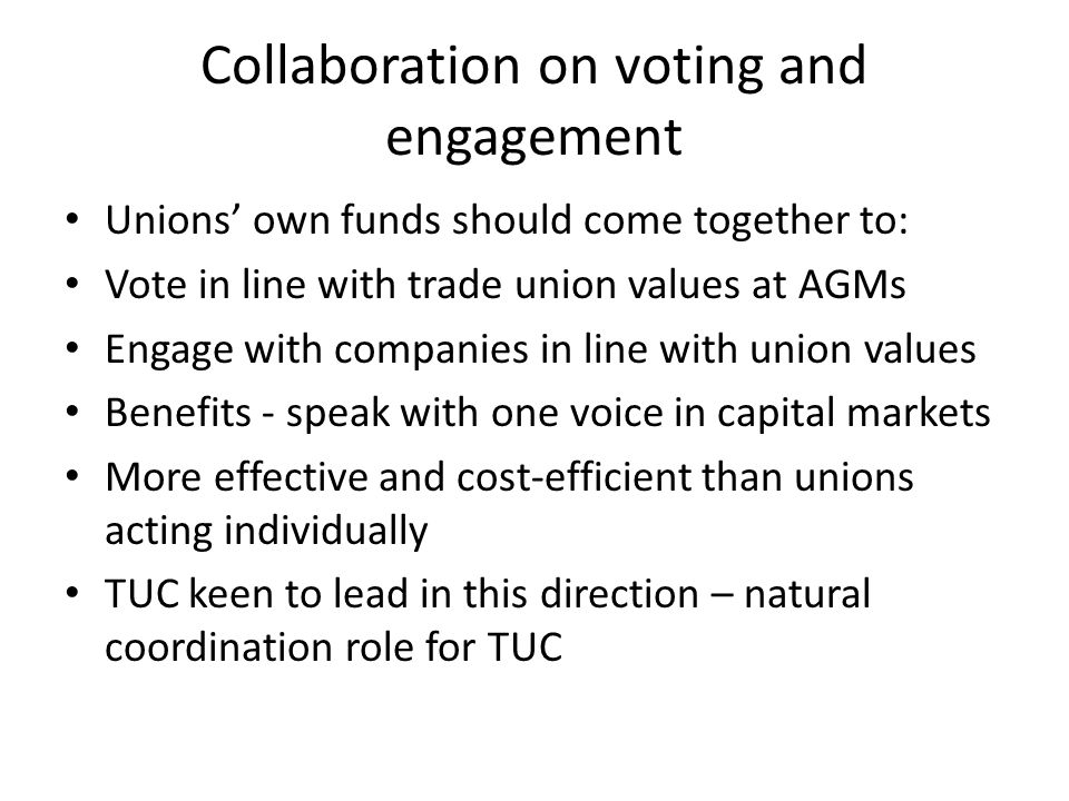 Collaboration on voting and engagement Unions' own funds should come together to: Vote in line with trade union values at AGMs Engage with companies in line with union values Benefits - speak with one voice in capital markets More effective and cost-efficient than unions acting individually TUC keen to lead in this direction – natural coordination role for TUC