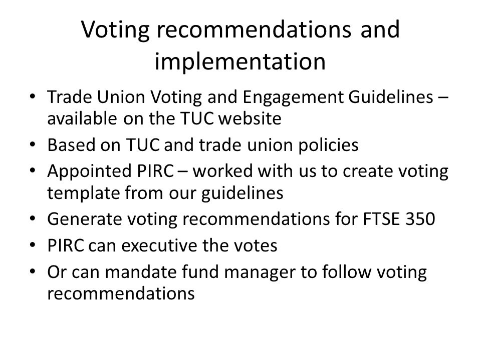 Voting recommendations and implementation Trade Union Voting and Engagement Guidelines – available on the TUC website Based on TUC and trade union policies Appointed PIRC – worked with us to create voting template from our guidelines Generate voting recommendations for FTSE 350 PIRC can executive the votes Or can mandate fund manager to follow voting recommendations