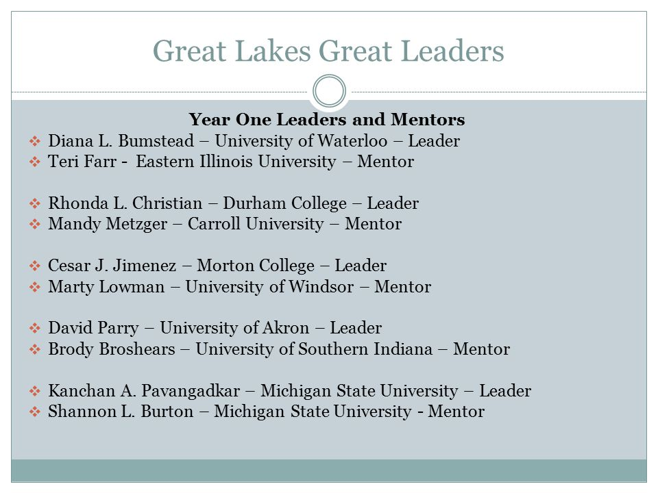 Great Lakes Great Leaders Year Two Leaders and Mentors Ebony Green – Wayne State University – Leader Anita Carter – Wayne State University – Mentor Sherry Winkle – Bradley University – Leader Mark Vetger – Illinois State University - Mentor