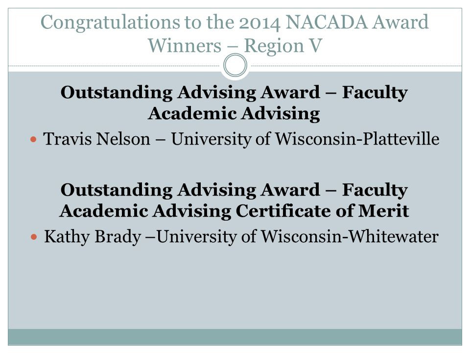 Congratulations to the 2014 NACADA Award Winners – Region V Outstanding Advisor Primary Role Kami Weis – University of Wisconsin-Stevens Point Laura Masterson – IUPUI Outstanding Advisor Primary Role – Certificates of Merit Anneliese Kay – Purdue University Cheryl Hutchins – Western Illinois University Renee Ligeski – Oakland University
