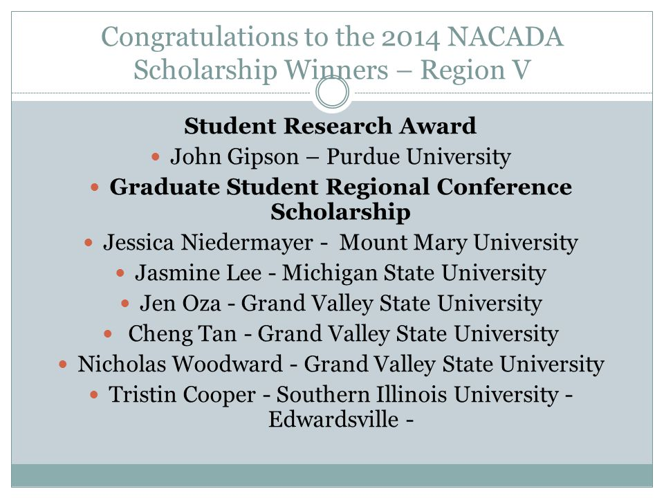 Congratulations to the 2014 NACADA Scholarship Winners – Region V Administrator's Institute Scholarship Cesar Jimenez - Morton College Sheryl McGriff -University of Detroit - Mercy Assessment Institute Scholarship Shirley Bono- DePaul University Wes R.
