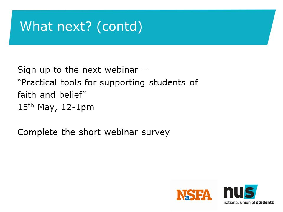 "What next? (contd) Sign up to the next webinar – ""Practical tools for supporting students of faith and belief"" 15 th May, 12-1pm Complete the short we"