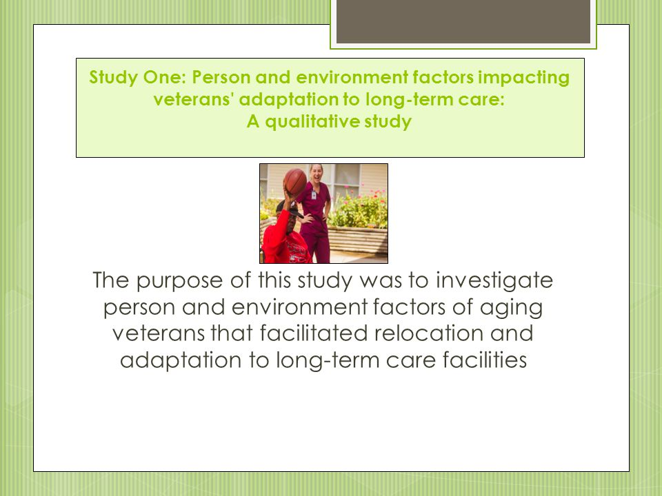 Study One: Person and environment factors impacting veterans adaptation to long-term care: A qualitative study The purpose of this study was to investigate person and environment factors of aging veterans that facilitated relocation and adaptation to long-term care facilities