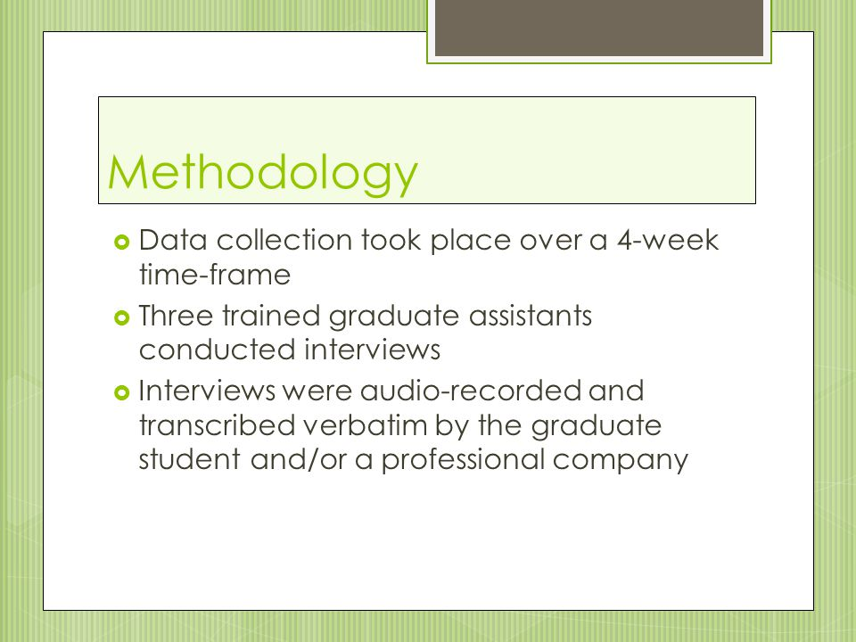 Methodology  Data collection took place over a 4-week time-frame  Three trained graduate assistants conducted interviews  Interviews were audio-recorded and transcribed verbatim by the graduate student and/or a professional company