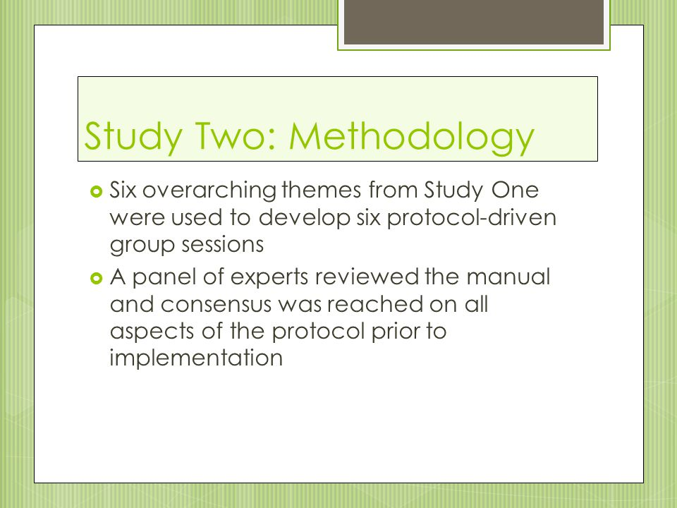 Study Two: Methodology  Six overarching themes from Study One were used to develop six protocol-driven group sessions  A panel of experts reviewed the manual and consensus was reached on all aspects of the protocol prior to implementation