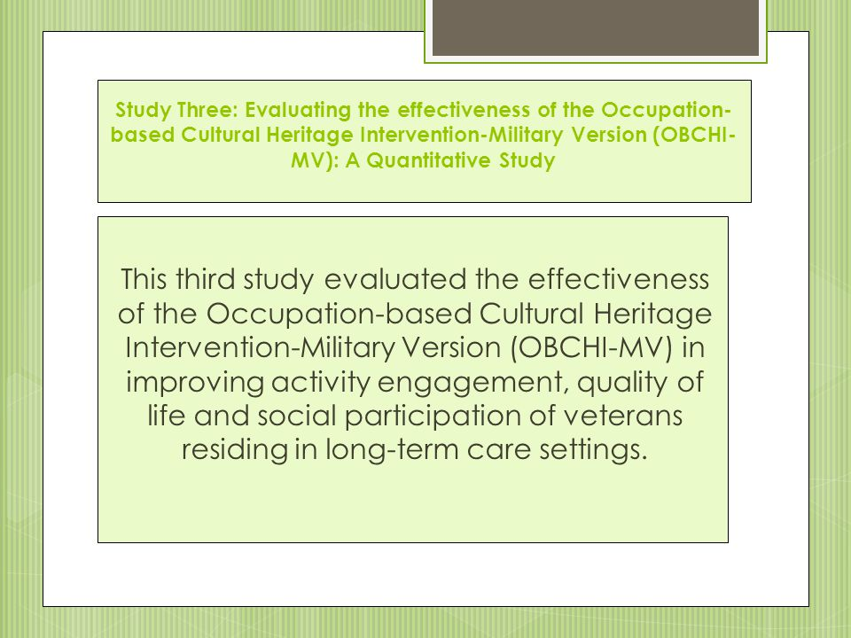 Study Three: Evaluating the effectiveness of the Occupation- based Cultural Heritage Intervention-Military Version (OBCHI- MV): A Quantitative Study This third study evaluated the effectiveness of the Occupation-based Cultural Heritage Intervention-Military Version (OBCHI-MV) in improving activity engagement, quality of life and social participation of veterans residing in long-term care settings.