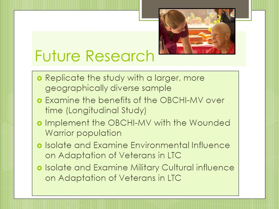 Future Research  Replicate the study with a larger, more geographically diverse sample  Examine the benefits of the OBCHI-MV over time (Longitudinal Study)  Implement the OBCHI-MV with the Wounded Warrior population  Isolate and Examine Environmental Influence on Adaptation of Veterans in LTC  Isolate and Examine Military Cultural influence on Adaptation of Veterans in LTC