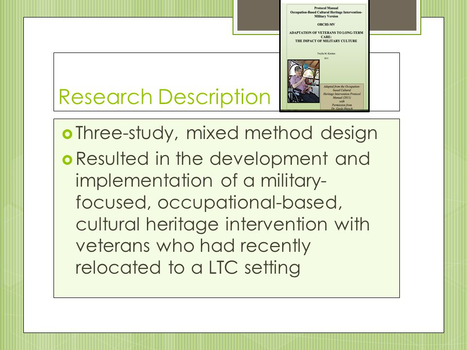 Research Description  Three-study, mixed method design  Resulted in the development and implementation of a military- focused, occupational-based, cultural heritage intervention with veterans who had recently relocated to a LTC setting