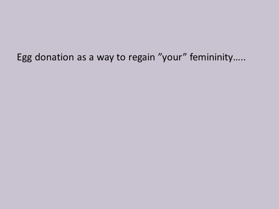 Egg donation as a way to regain your femininity…..