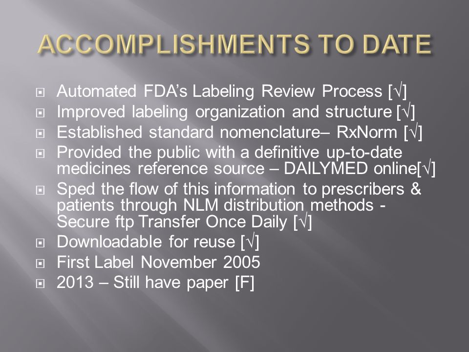  Automated FDA's Labeling Review Process [√]  Improved labeling organization and structure [√]  Established standard nomenclature– RxNorm [√]  Provided the public with a definitive up-to-date medicines reference source – DAILYMED online[√]  Sped the flow of this information to prescribers & patients through NLM distribution methods - Secure ftp Transfer Once Daily [√]  Downloadable for reuse [√]  First Label November 2005  2013 – Still have paper [F]