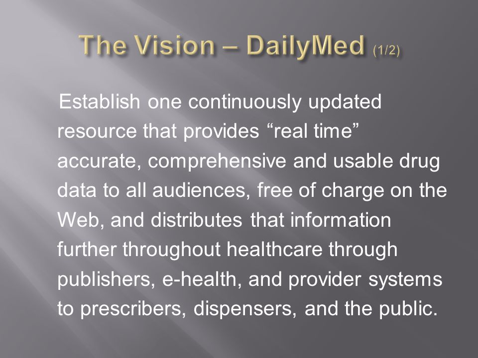 Establish one continuously updated resource that provides real time accurate, comprehensive and usable drug data to all audiences, free of charge on the Web, and distributes that information further throughout healthcare through publishers, e-health, and provider systems to prescribers, dispensers, and the public.