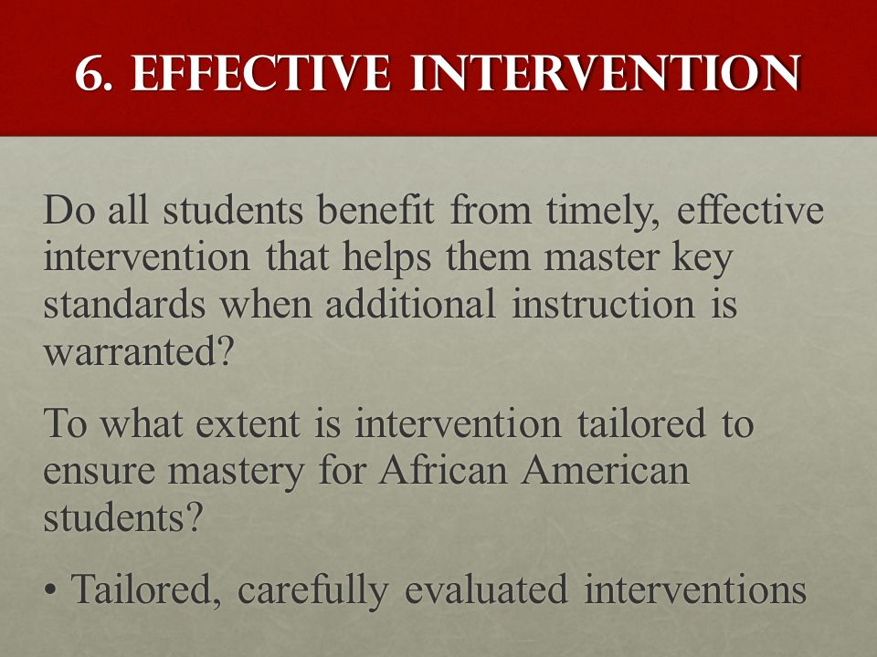 6. Effective intervention Do all students benefit from timely, effective intervention that helps them master key standards when additional instruction