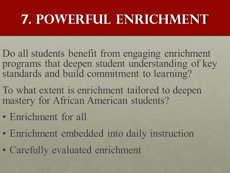 7. Powerful enrichment Do all students benefit from engaging enrichment programs that deepen student understanding of key standards and build commitme