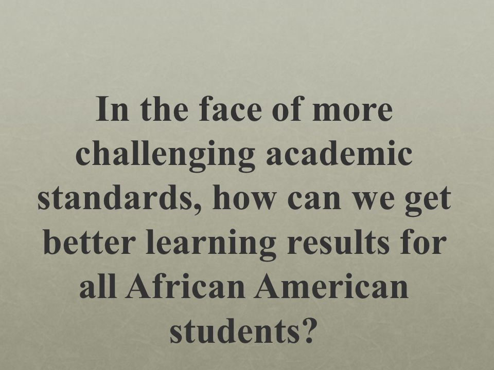 In the face of more challenging academic standards, how can we get better learning results for all African American students