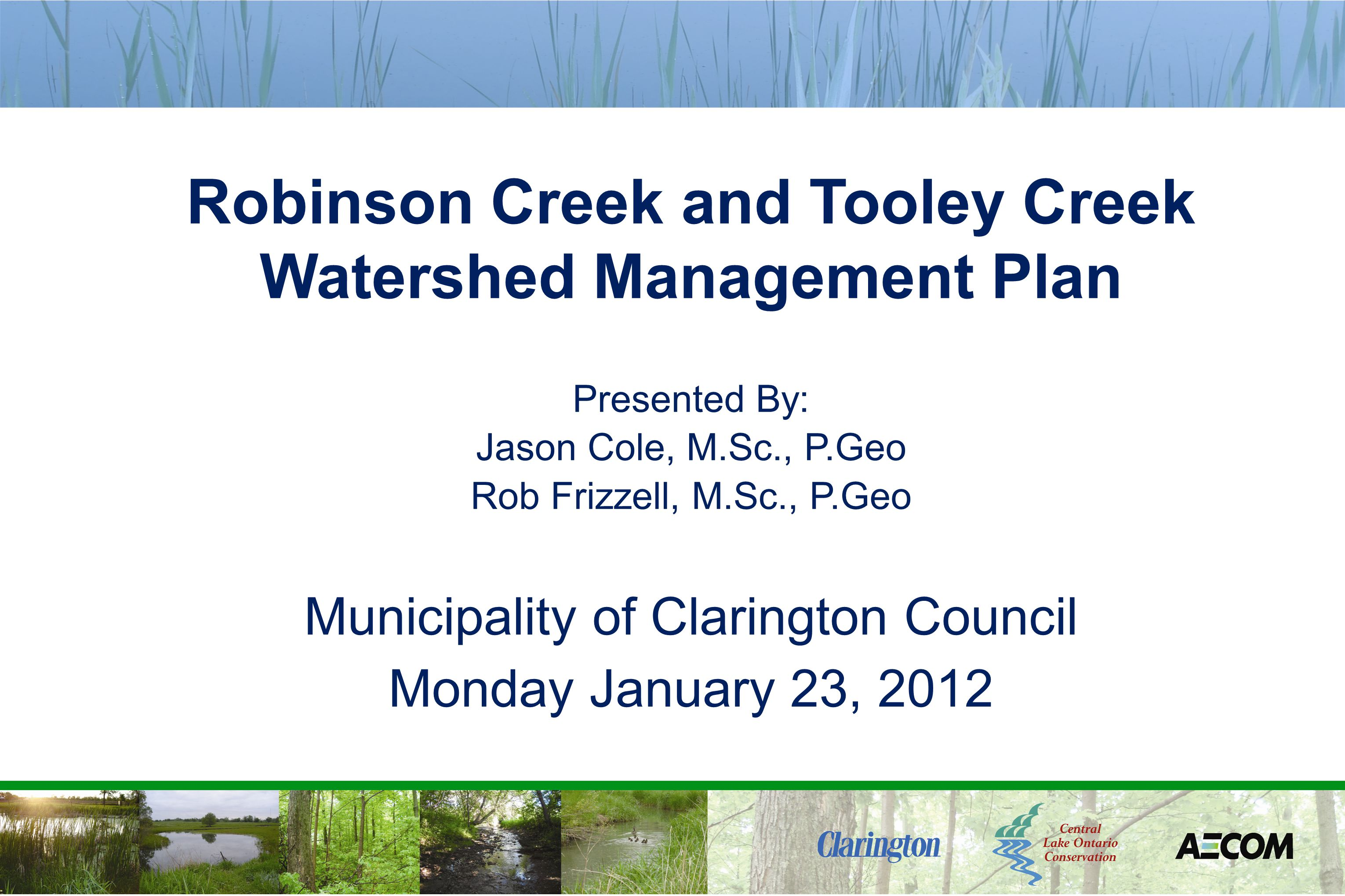 Robinson Creek and Tooley Creek Watershed Management Plan Presented By: Jason Cole, M.Sc., P.Geo Rob Frizzell, M.Sc., P.Geo Municipality of Clarington Council Monday January 23, 2012