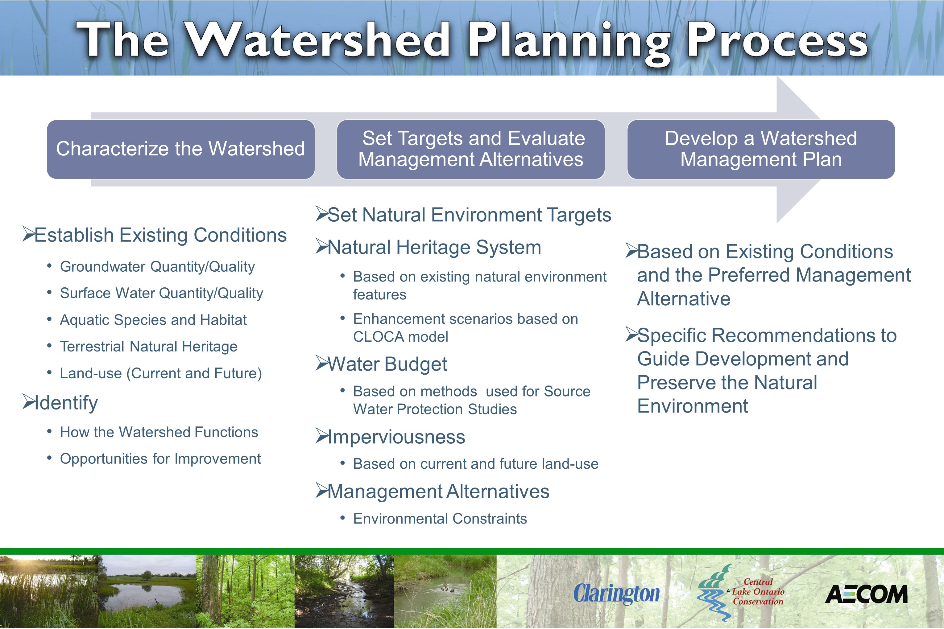 4  Establish Existing Conditions Groundwater Quantity/Quality Surface Water Quantity/Quality Aquatic Species and Habitat Terrestrial Natural Heritage Land-use (Current and Future)  Identify How the Watershed Functions Opportunities for Improvement Characterize the Watershed Set Targets and Evaluate Management Alternatives Develop a Watershed Management Plan  Based on Existing Conditions and the Preferred Management Alternative  Specific Recommendations to Guide Development and Preserve the Natural Environment  Set Natural Environment Targets  Natural Heritage System Based on existing natural environment features Enhancement scenarios based on CLOCA model  Water Budget Based on methods used for Source Water Protection Studies  Imperviousness Based on current and future land-use  Management Alternatives Environmental Constraints