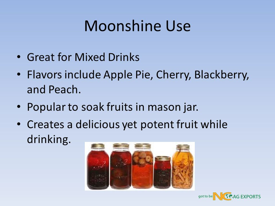 Moonshine Use Great for Mixed Drinks Flavors include Apple Pie, Cherry, Blackberry, and Peach.