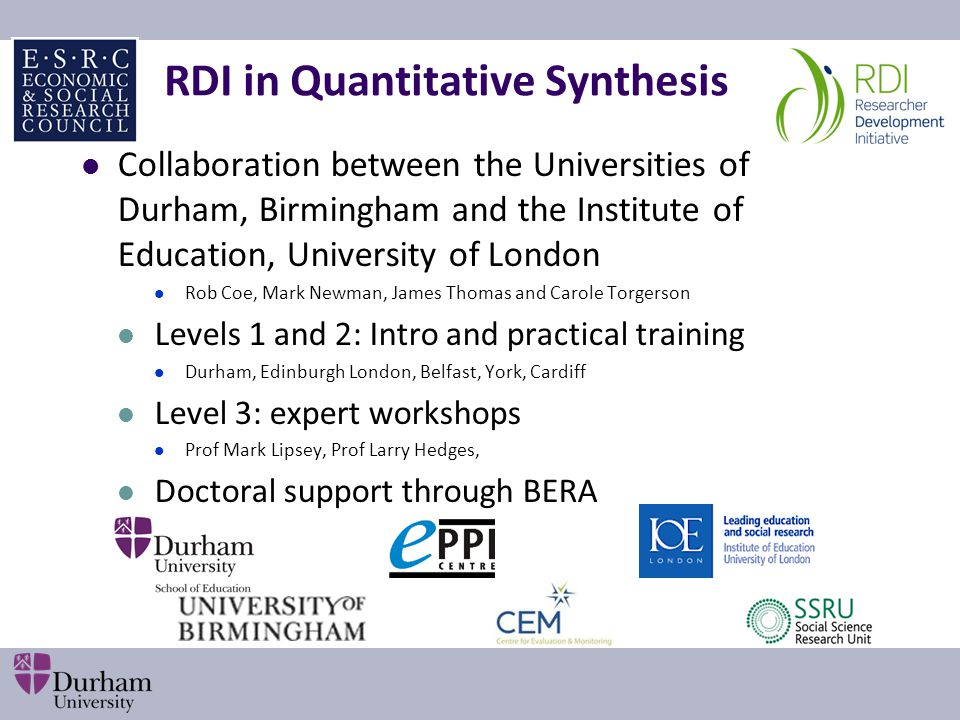 RDI in Quantitative Synthesis Collaboration between the Universities of Durham, Birmingham and the Institute of Education, University of London Rob Coe, Mark Newman, James Thomas and Carole Torgerson Levels 1 and 2: Intro and practical training Durham, Edinburgh London, Belfast, York, Cardiff Level 3: expert workshops Prof Mark Lipsey, Prof Larry Hedges, Doctoral support through BERA