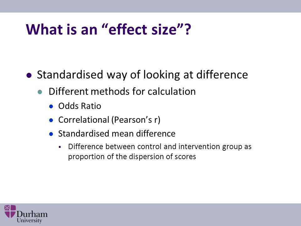 Examples of Effect Sizes: ES = 0.2 Equivalent to the difference in heights between 15 and 16 year old girls 58% of control group below mean of experimental group Probability you could guess which group a person was in = 0.54 Change in the proportion above a given threshold: from 50% to 58% or from 75% to 81%